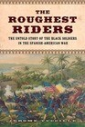 The Roughest Riders: The Untold Story of the Black Soldiers in the Spanish-American War