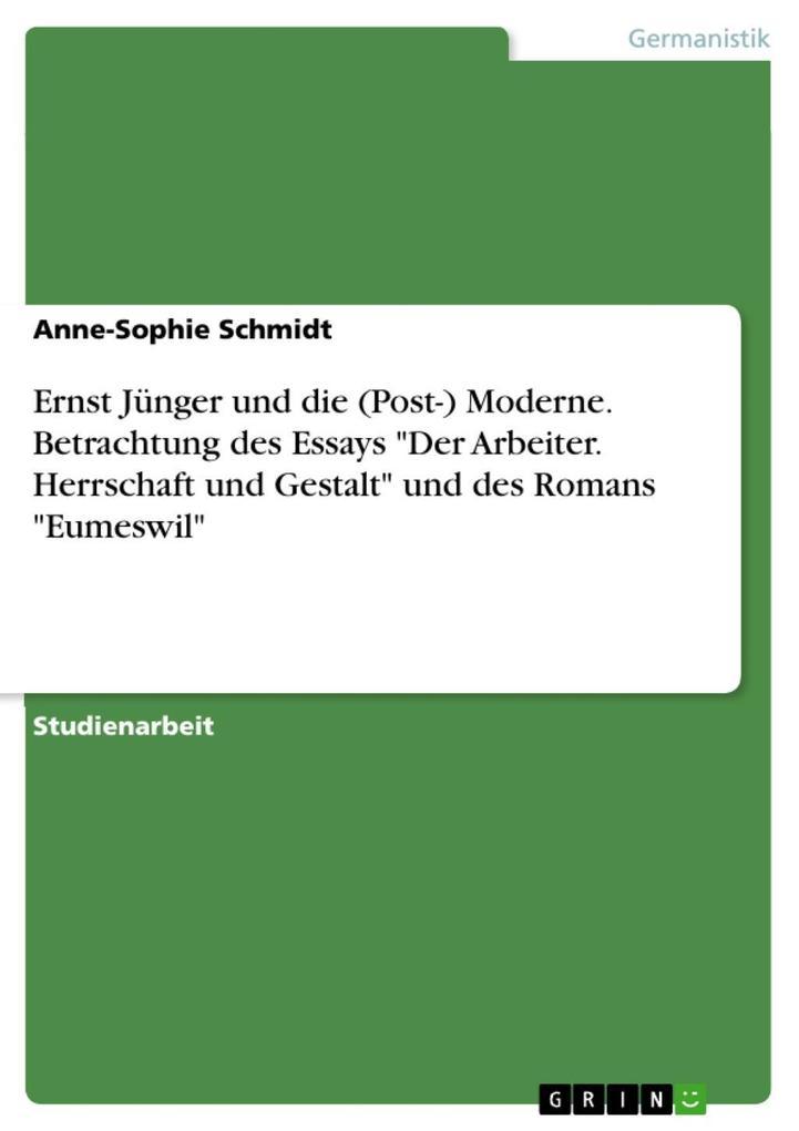 """Ernst Jünger und die (Post-) Moderne. Betrachtung des Essays """"Der Arbeiter. Herrschaft und Gestalt"""" und des Romans """"Eumeswil"""" als eBook epub"""