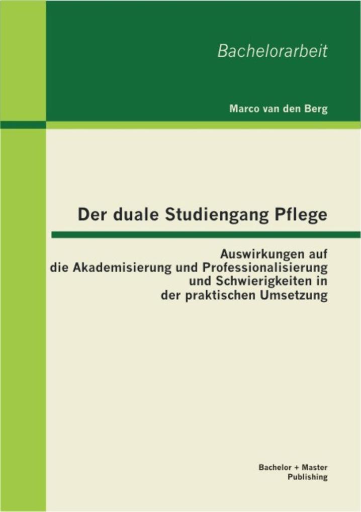 Der duale Studiengang Pflege: Auswirkungen auf die Akademisierung und Professionalisierung und Schwierigkeiten in der praktischen Umsetzung als eBook pdf