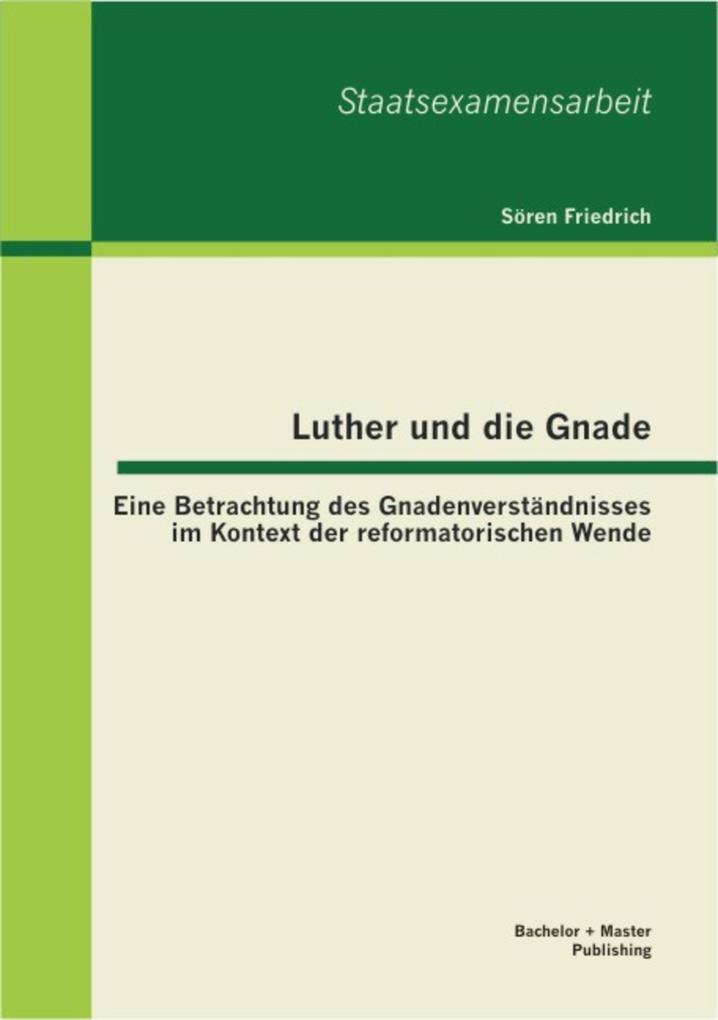 Luther und die Gnade: Eine Betrachtung des Gnadenverständnisses im Kontext der reformatorischen Wende als eBook pdf