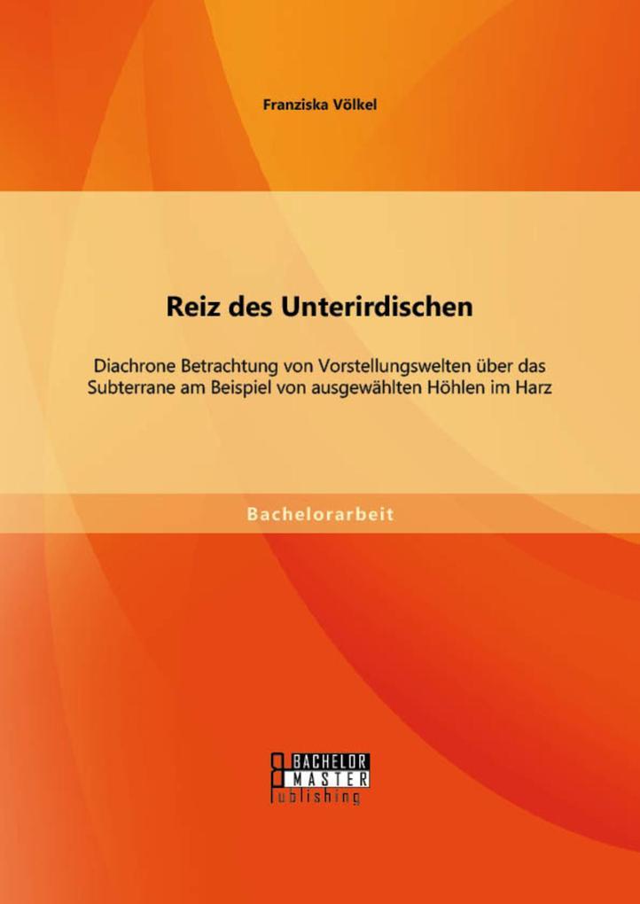 Reiz des Unterirdischen: Diachrone Betrachtung von Vorstellungswelten über das Subterrane am Beispiel von ausgewählten Höhlen im Harz als eBook pdf