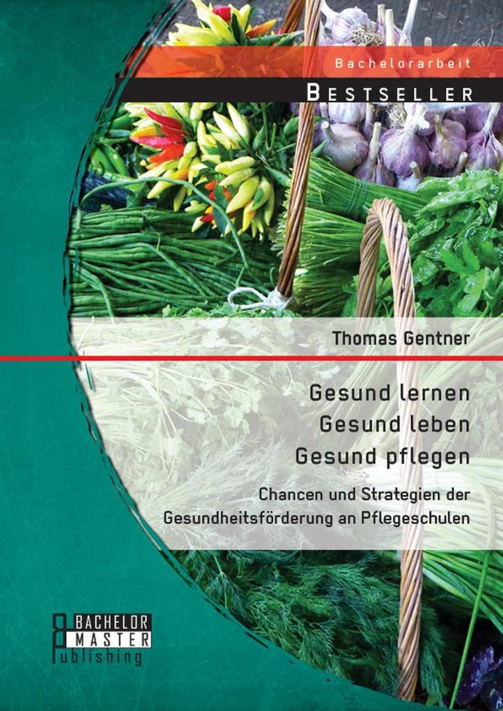 Gesund lernen - gesund leben - gesund pflegen: Chancen und Strategien der Gesundheitsförderung an Pflegeschulen als eBook pdf