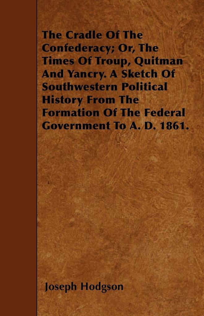 The Cradle Of The Confederacy; Or, The Times Of Troup, Quitman And Yancry. A Sketch Of Southwestern Political History From The Formation Of The Federal Government To A. D. 1861. als Taschenbuch