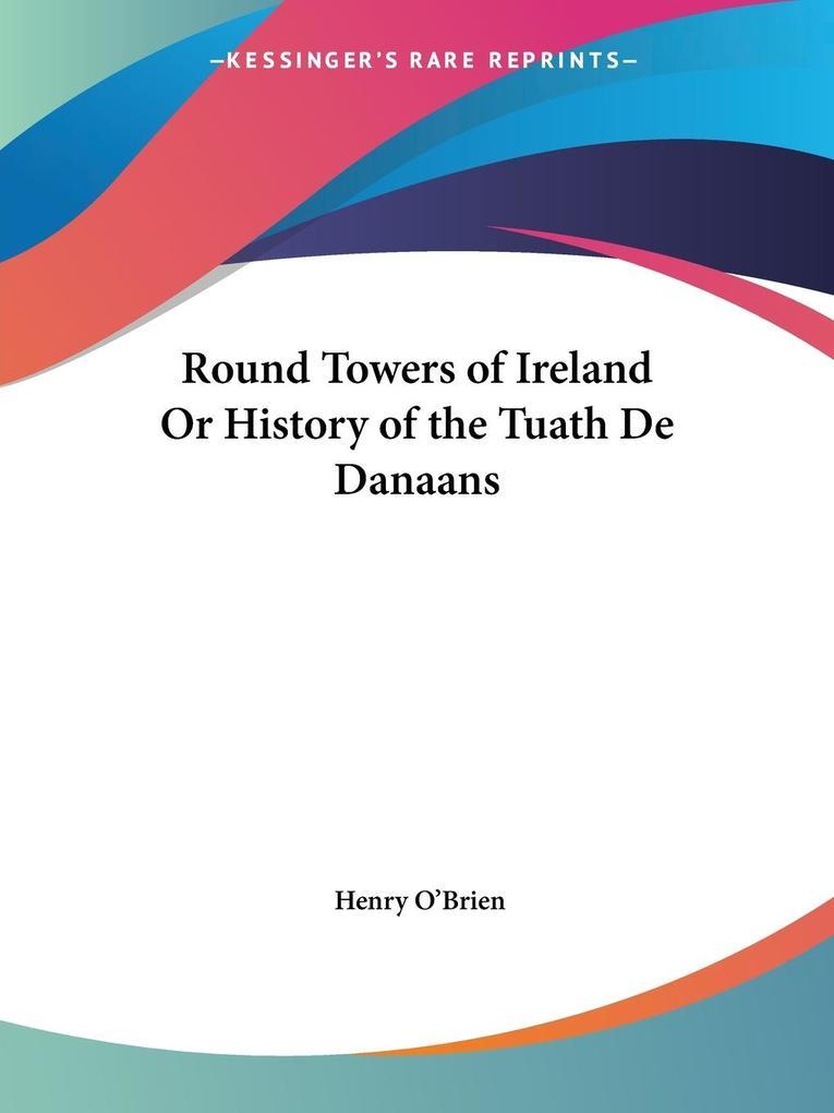 Round Towers of Ireland Or History of the Tuath De Danaans als Taschenbuch