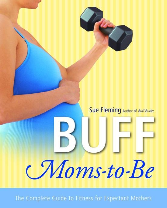 Buff Moms-To-Be: The Complete Guide to Fitness for Expectant Mothers als Taschenbuch