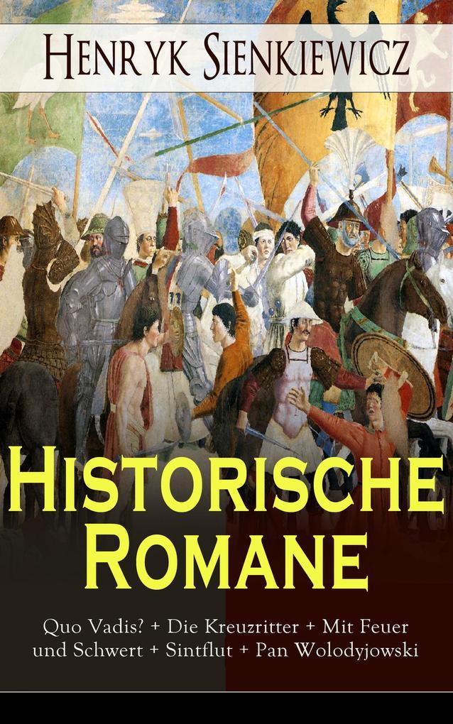 Historische Romane: Quo Vadis? + Die Kreuzritter + Mit Feuer und Schwert + Sintflut + Pan Wolodyjowski + Auf dem Felde der Ehre als eBook epub