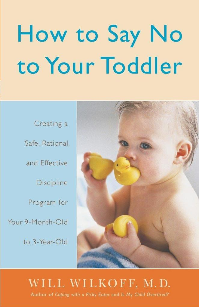 How to Say No to Your Toddler: Creating a Safe, Rational, and Effective Discipline Program for Your 9-Month to 3-Year Old als Taschenbuch