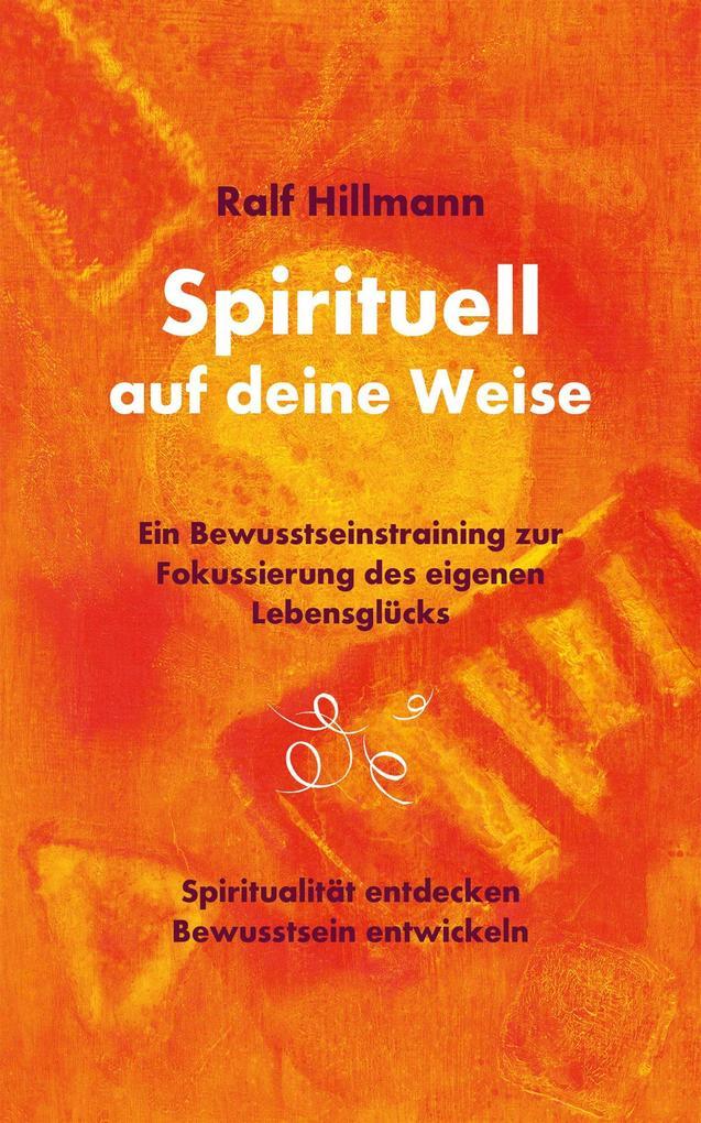 Spirituell auf deine Weise - Spiritualität entdecken und Bewusstsein entwickeln als eBook