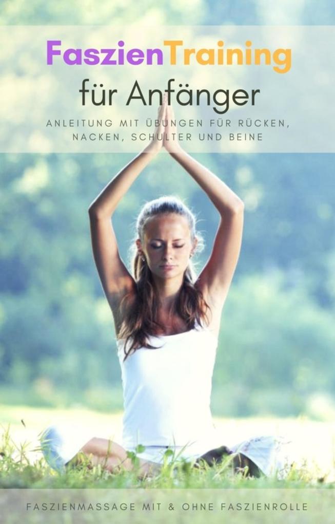 Faszientraining für Anfänger - Anleitung mit Übungen für Rücken, Nacken, Schulter und Beine als eBook epub