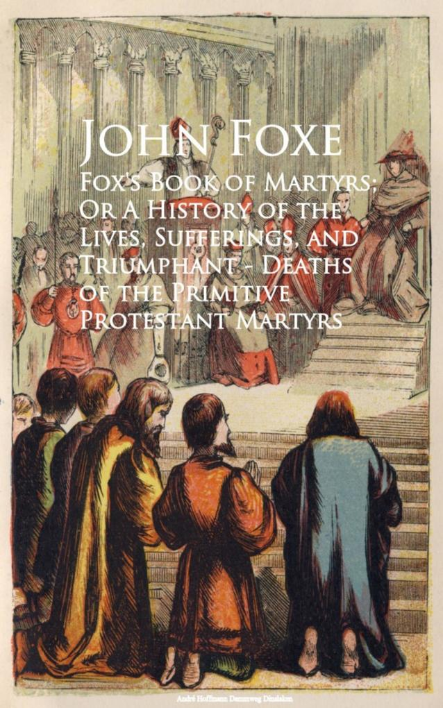 Fox's Book of Martyrs; Or A History of the Lives, Sufferings, and Triumphant - Deaths of the Primitive Protestant Martyrs als eBook epub