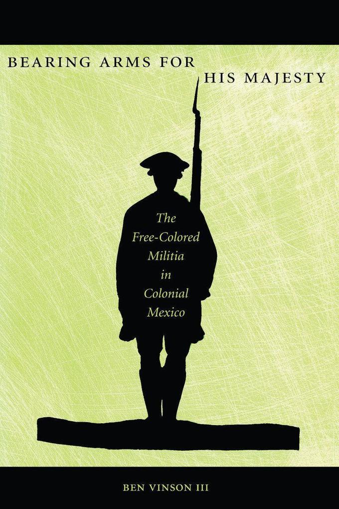 Bearing Arms for His Majesty: The Free-Colored Militia in Colonial Mexico als Taschenbuch