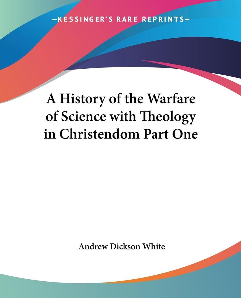 A History of the Warfare of Science with Theology in Christendom Part One als Taschenbuch