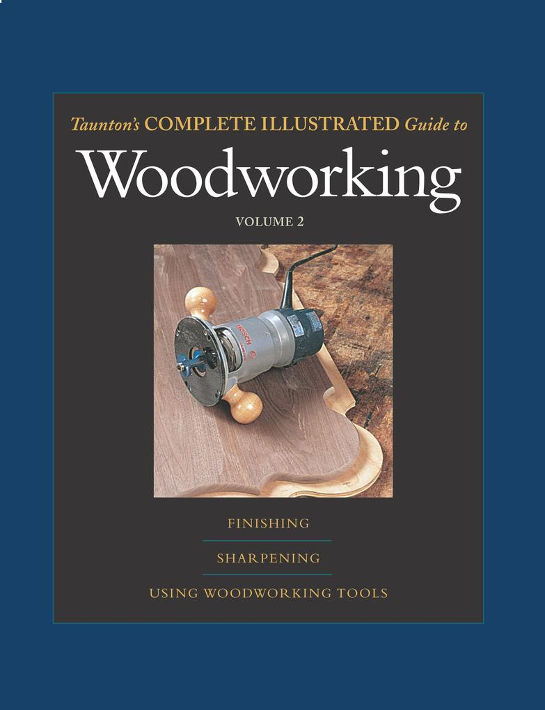 Taunton's Complete Illustrated Guide to Woodworking: Finishing/Sharpening/Using Woodworking Tools als Taschenbuch