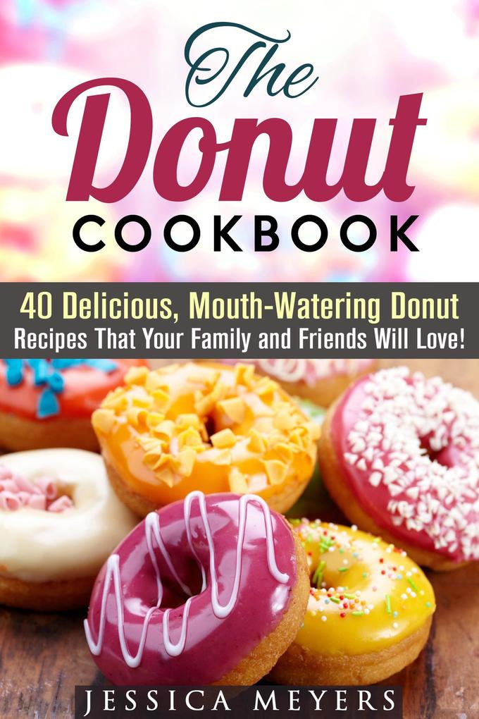 The Donut Cookbook: 40 Delicious, Mouth-Watering Donut Recipes that Your Family and Friends Will Love (Low Carb Desserts) als eBook epub