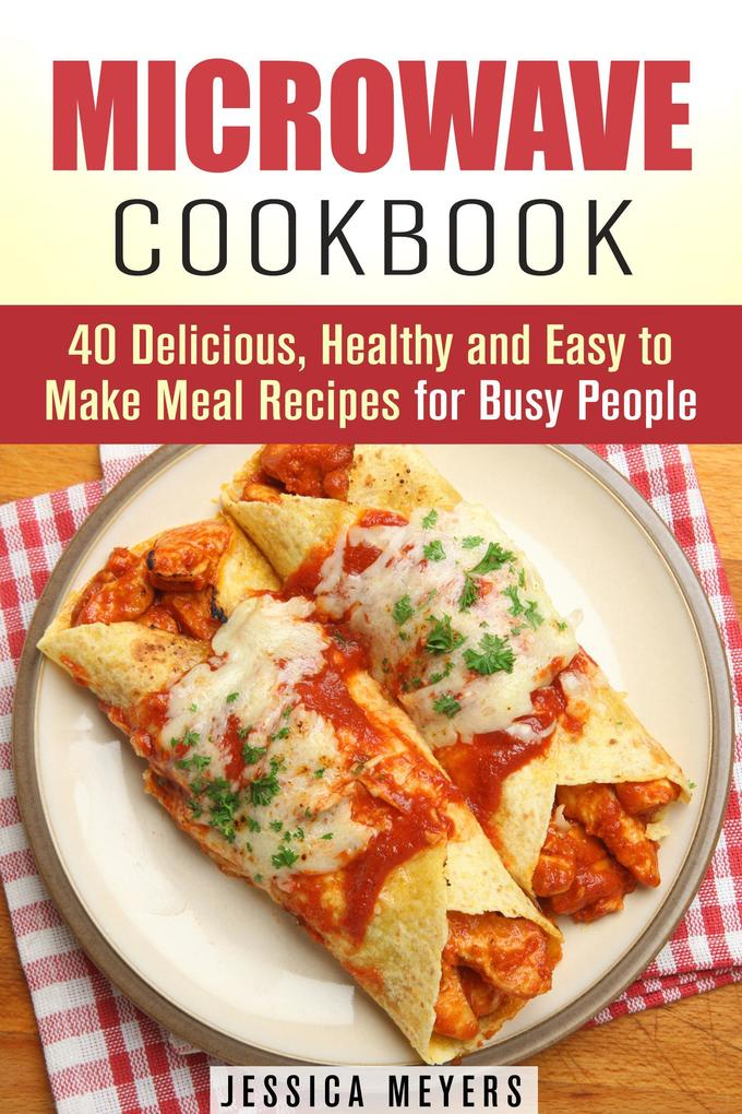 Microwave Cookbook: 40 Delicious, Healthy and Easy to Make Meal Recipes for Busy People (Quick & Easy) als eBook epub