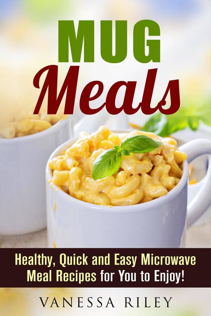 Mug Meals: Healthy, Quick and Easy Microwave Meal Recipes for You to Enjoy! (Microwave Meals) als eBook epub