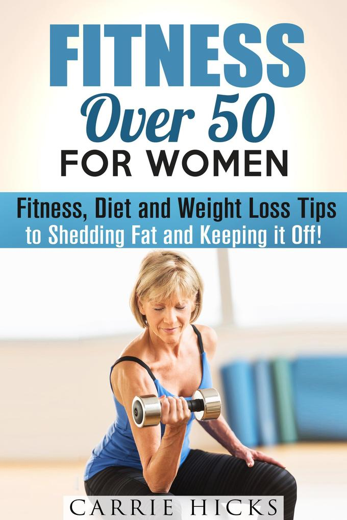 Fitness Over 50 for Women: Fitness, Diet and Weight Loss Tips to Shedding Fat and Keeping It Off (Stay Fit) als eBook epub
