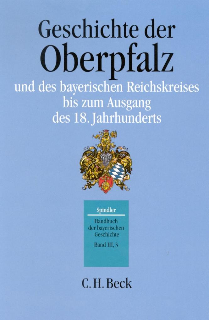 Handbuch der bayerischen Geschichte Bd. III,3: Geschichte der Oberpfalz und des bayerischen Reichskreises bis zum Ausgang des 18. Jahrhunderts als eBook pdf
