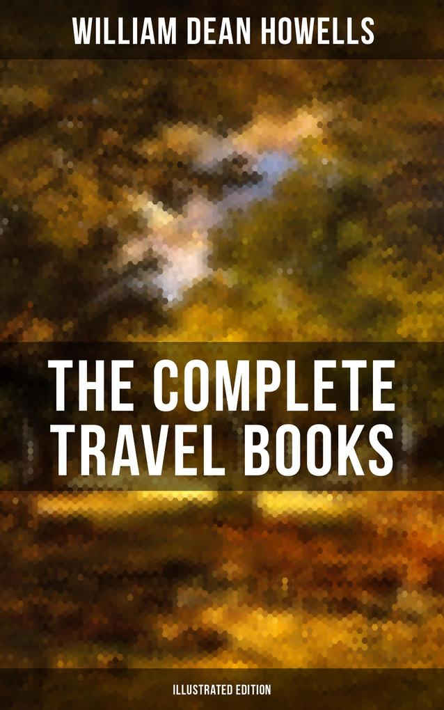 The Complete Travel Books of W.D. Howells (Illustrated Edition) als eBook epub
