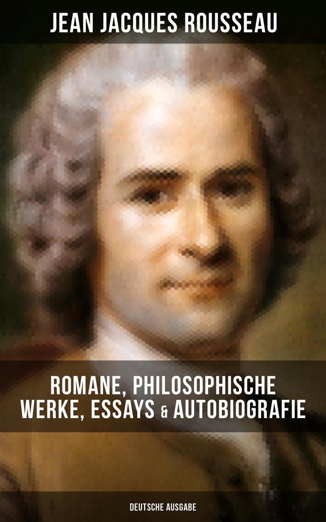 Jean Jacques Rousseau: Romane, Philosophische Werke, Essays & Autobiografie (Deutsche Ausgabe) als eBook