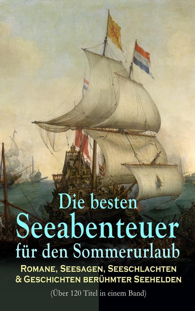 Die besten Seeabenteuer für den Sommerurlaub: Romane, Seesagen, Seeschlachten & Geschichten berühmter Seehelden (Über 120 Titel in einem Band) als eBook