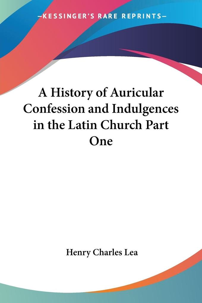 A History of Auricular Confession and Indulgences in the Latin Church Part One als Taschenbuch