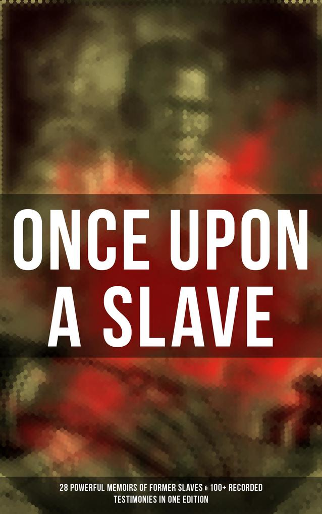 ONCE UPON A SLAVE: 28 Powerful Memoirs Of Former Slaves & 100+ Recorded Testimonies in One Edition als eBook epub