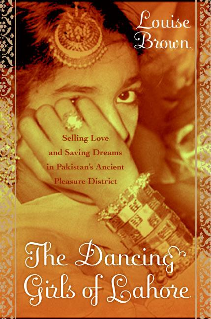 The Dancing Girls of Lahore: Selling Love and Saving Dreams in Pakistan's Ancient Pleasure District als Buch (gebunden)