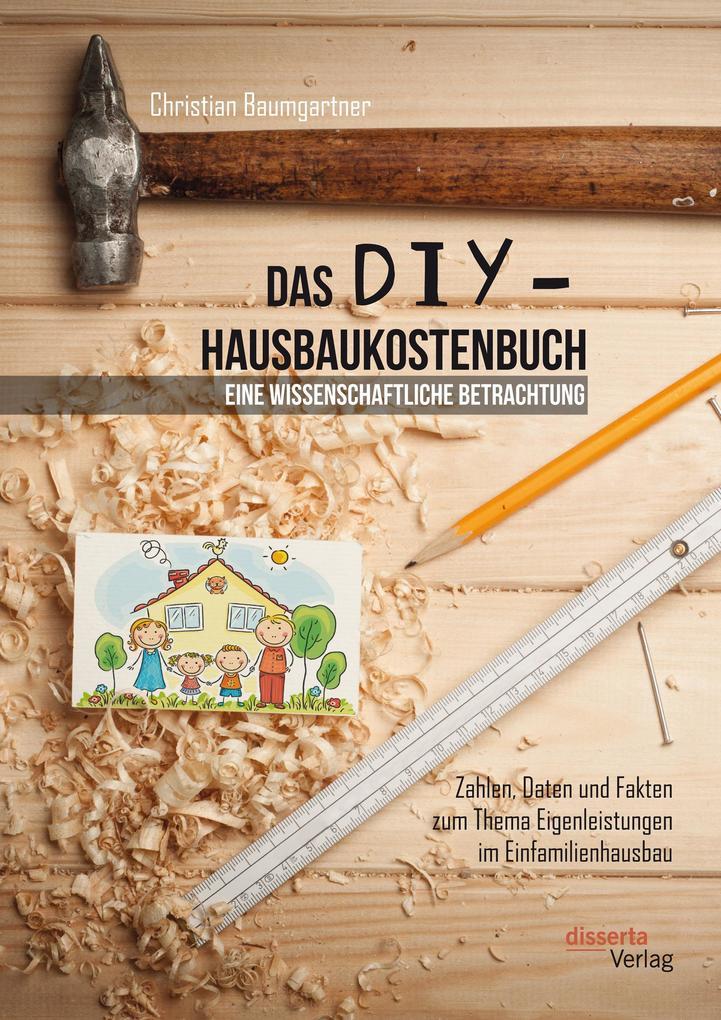 Das DIY-Hausbaukostenbuch - eine wissenschaftliche Betrachtung. Zahlen, Daten und Fakten zum Thema Eigenleistungen im Einfamilienhausbau als eBook pdf