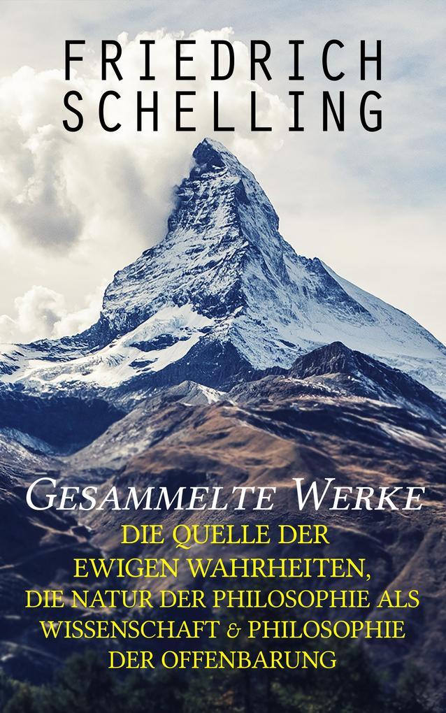 Gesammelte Werke: Die Quelle der ewigen Wahrheiten, Die Natur der Philosophie als Wissenschaft & Philosophie der Offenbarung als eBook epub