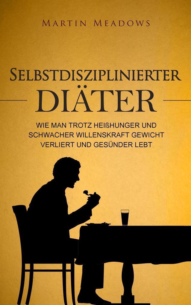 Selbstdisziplinierter Diäter: Wie man trotz Heißhunger und schwacher Willenskraft Gewicht verliert und gesünder lebt als eBook epub