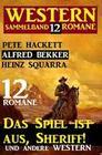 Western Sammelband 12 Romane: Das Spiel ist aus, Sheriff und andere Western