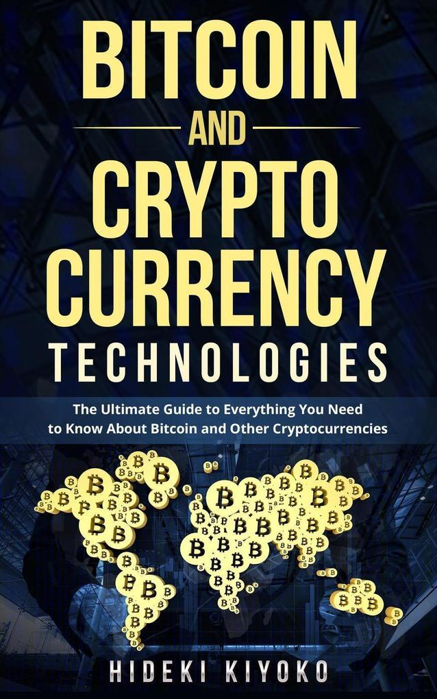 Bitcoin and Cryptocurrency Technologies: The Ultimate Guide to Everything You Need to Know About Cryptocurrencies als eBook epub
