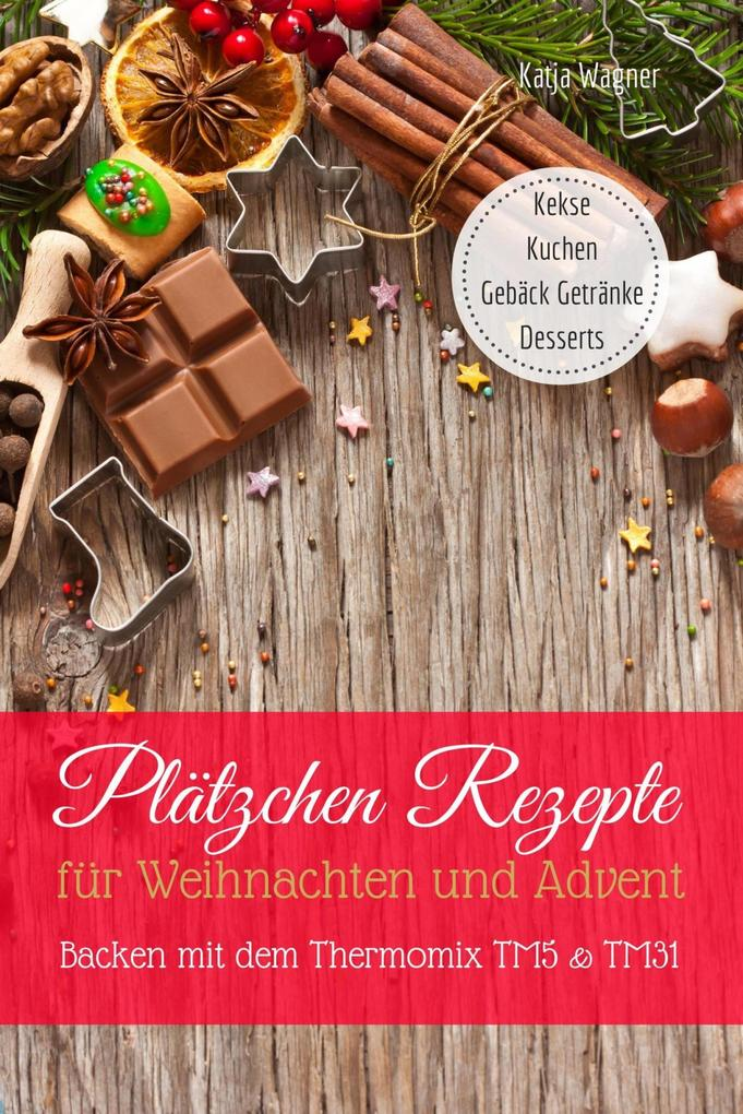 Plätzchen Rezepte für Weihnachten und Advent Backen mit dem Thermomix TM5 & TM31 Kekse Kuchen Gebäck Getränke Desserts als eBook epub