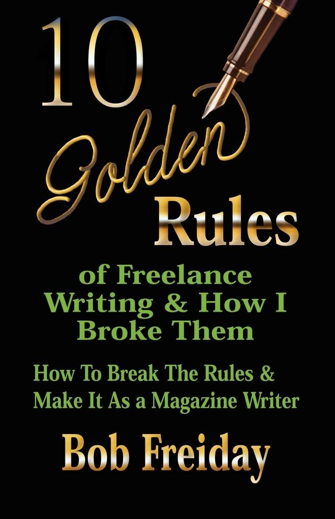 10 Golden Rules of Freelance Writing and How I Broke Them (How to Break the Rules and Make It As a Magazine Writer) als Taschenbuch