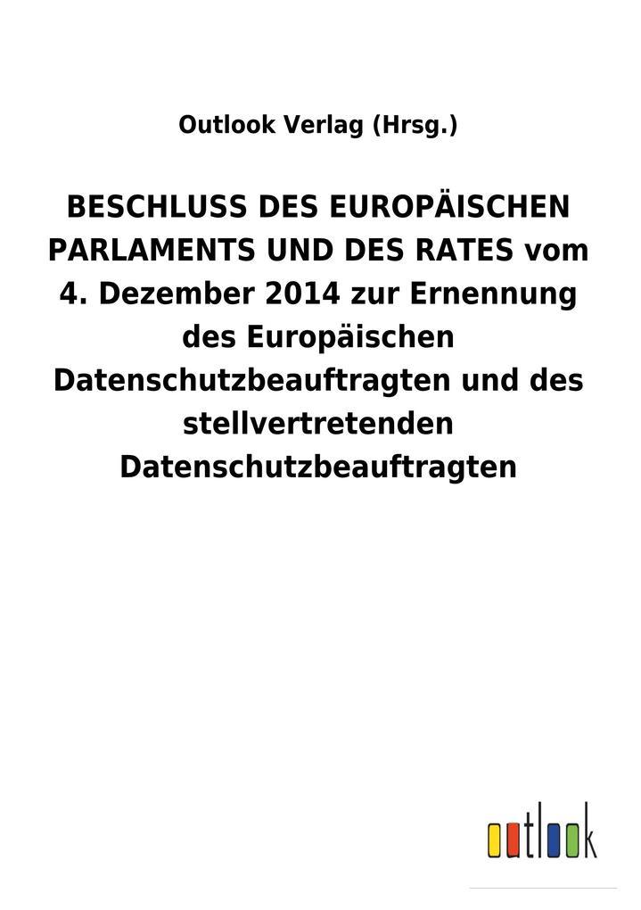 BESCHLUSS DES EUROPÄISCHEN PARLAMENTS UND DES RATES vom 4. Dezember 2014 zur Ernennung des Europäischen Datenschutzbeauftragten und des stellvertretenden Datenschutzbeauftragten als Buch (kartoniert)