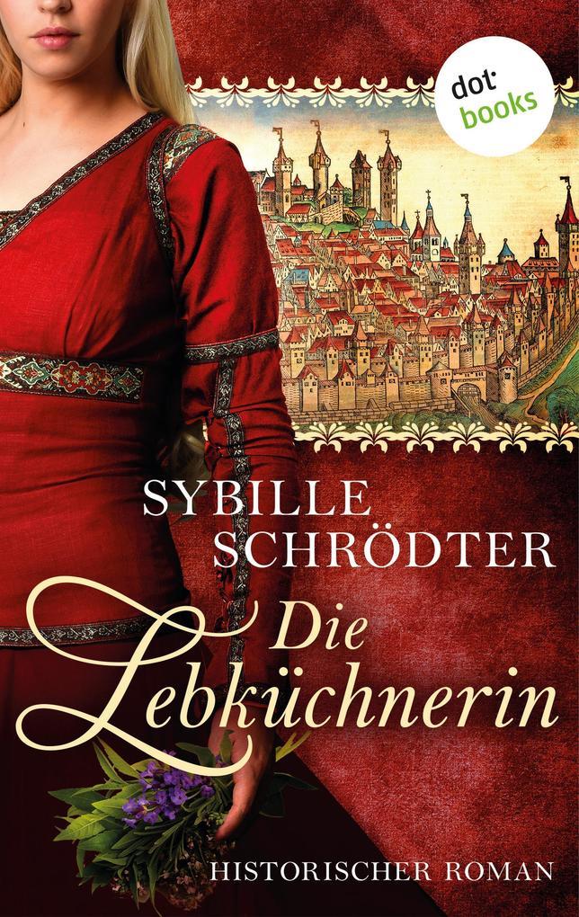 Die Lebküchnerin: Die Lebkuchen-Saga - Erster Roman als eBook epub