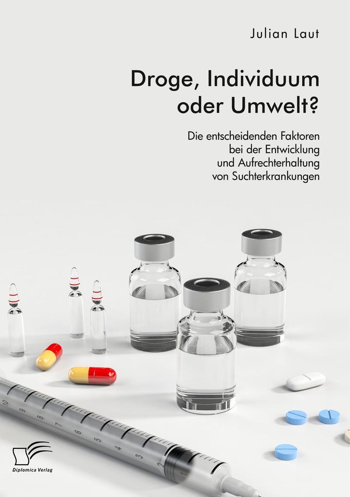 Droge, Individuum oder Umwelt? Die entscheidenden Faktoren bei der Entwicklung und Aufrechterhaltung von Suchterkrankungen als Buch (kartoniert)