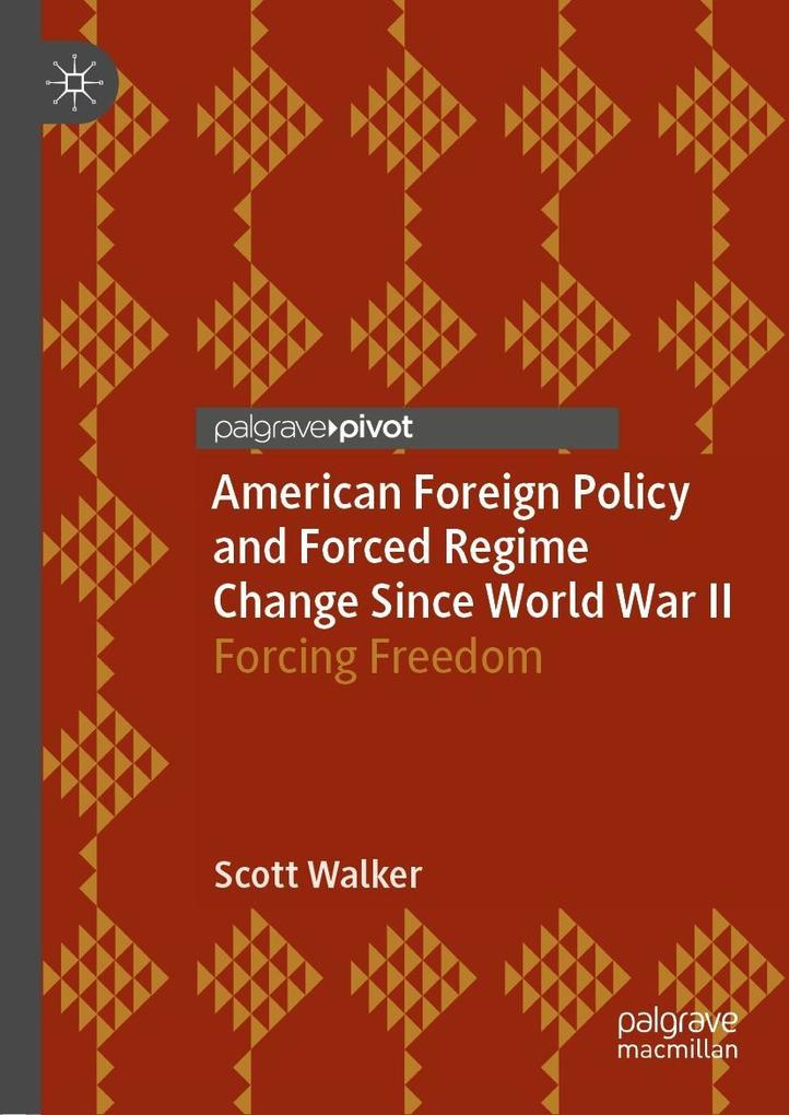 American Foreign Policy and Forced Regime Change Since World War II als eBook pdf