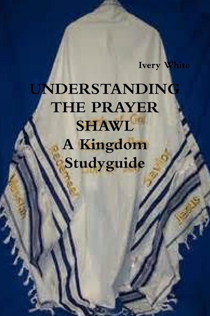 UNDERSTANDING THE PRAYER SHAWL A Kingdom Studyguide als Taschenbuch