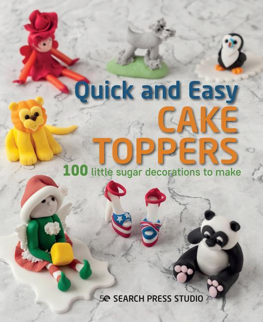 Quick and Easy Cake Toppers: 100 Little Sugar Projects to Make als Taschenbuch