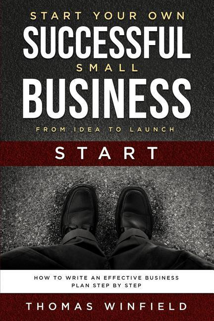 Start Your Own Successful Small Business - From Idea to Launch: How to Write an Effective Business Plan Step By Step als Taschenbuch