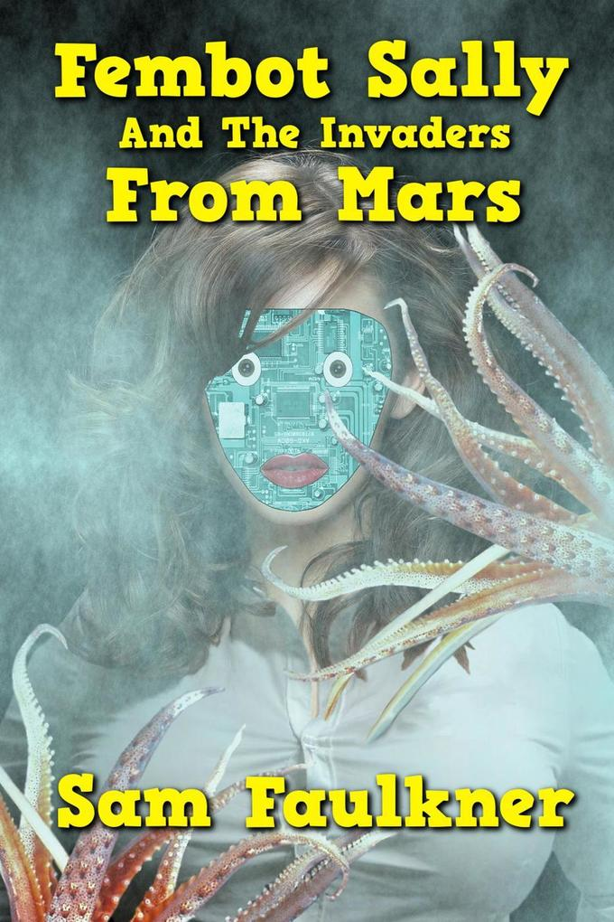 Fembot Sally and the Invaders from Mars (The Further Adventures Of Fembot Sally, #3) als eBook epub