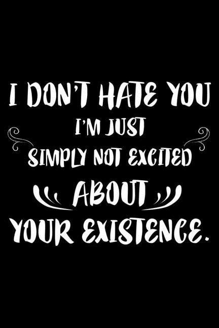 I Don't Hate You I'm Just Simply Not Excited About Your Existence.: 6x9 Notebook, Ruled, Funny, Sarcastic Office Journal, Office Humor For Desk, Noteb als Taschenbuch