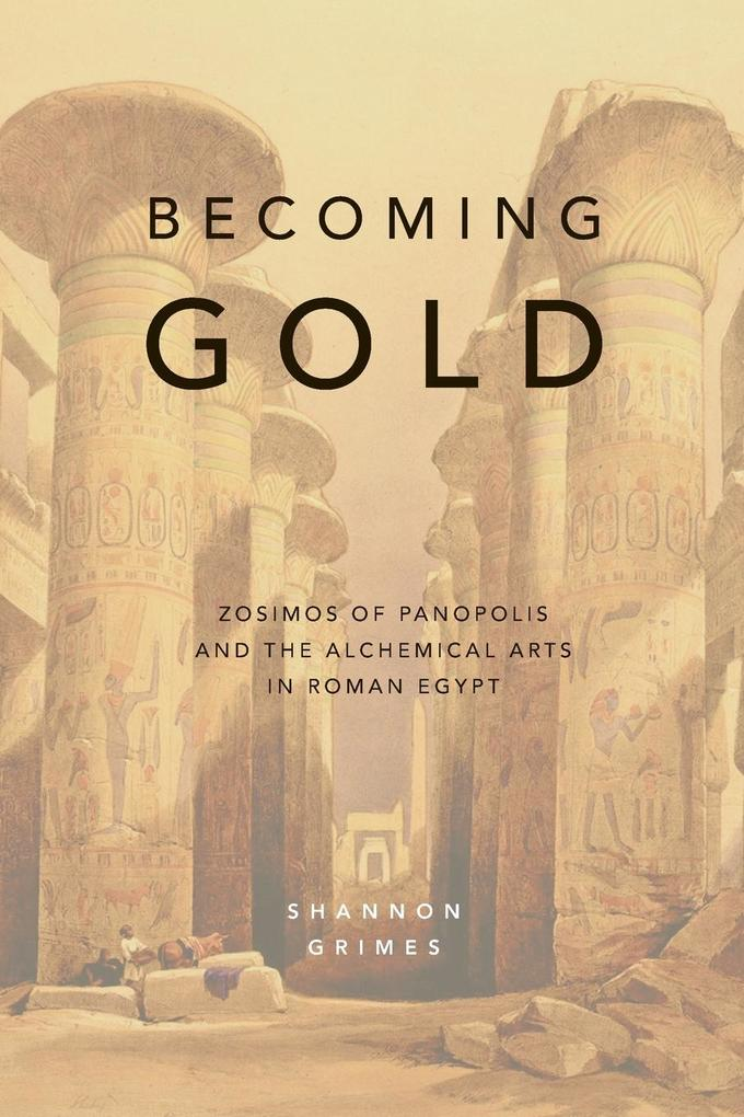Becoming Gold: Zosimos of Panopolis and the Alchemical Arts in Roman Egypt als Taschenbuch