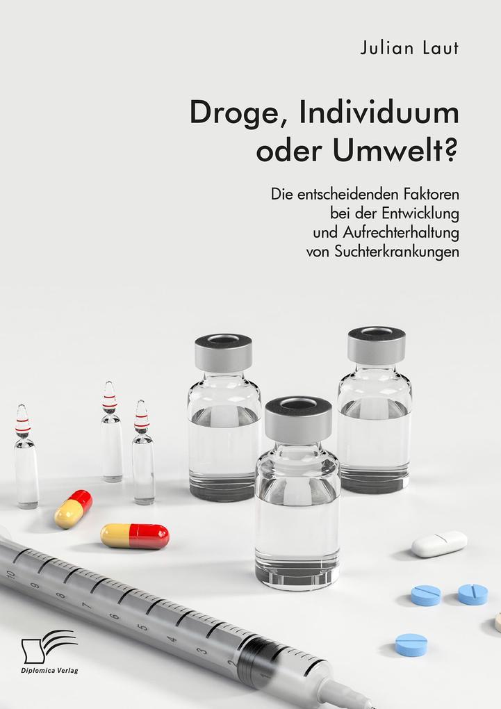 Droge, Individuum oder Umwelt? Die entscheidenden Faktoren bei der Entwicklung und Aufrechterhaltung von Suchterkrankungen als eBook pdf