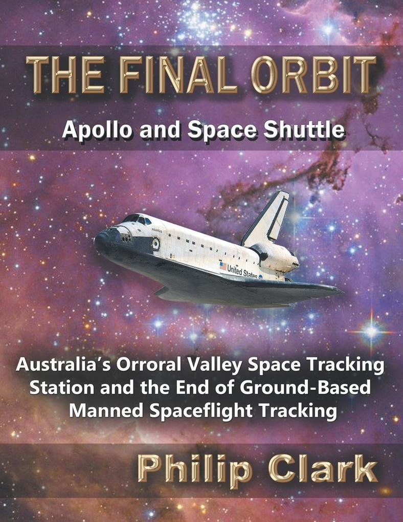 The Final Orbit - Apollo and Space Shuttle: Australia's Orroral Valley Space Tracking Station and the End of Ground-based Manned Space Flight Tracking als Taschenbuch