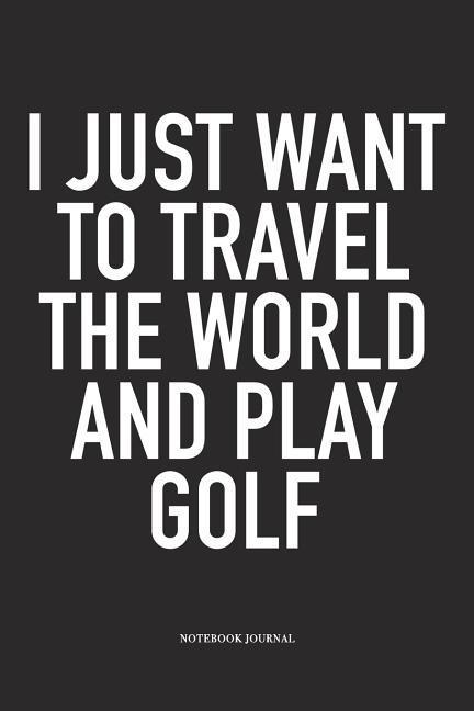 I Just Want to Travel the World and Play Golf: A 6x9 Inch Matte Softcover Diary Notebook with 120 Blank Lined Pages and a Funny Golfing Cover Slogan als Buch (kartoniert)