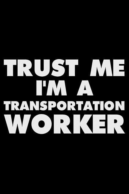 Trust Me I'm a Transportation Worker: Funny Writing Notebook, Journal for Work, Daily Diary, Planner, Organizer for Transportation Workers als Taschenbuch