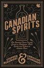 Canadian Spirits: The Essential Cross-Country Guide to Distilleries, Their Spirits, and Where to Imbibe Them